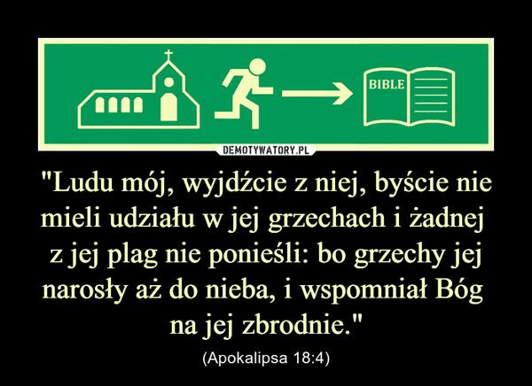 """""""Ludu mój, wyjdźcie z niej, byście nie mieli udziału w jej grzechach i żadnej z jej plag nie ponieśli: bo grzechy jej narosły aż do nieba, i wspomniał Bóg na jej zbrodnie."""" – (Apokalipsa 18:4)"""