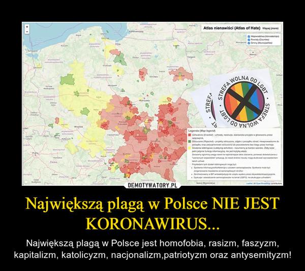 Największą plagą w Polsce NIE JEST KORONAWIRUS... – Największą plagą w Polsce jest homofobia, rasizm, faszyzm, kapitalizm, katolicyzm, nacjonalizm,patriotyzm oraz antysemityzm!