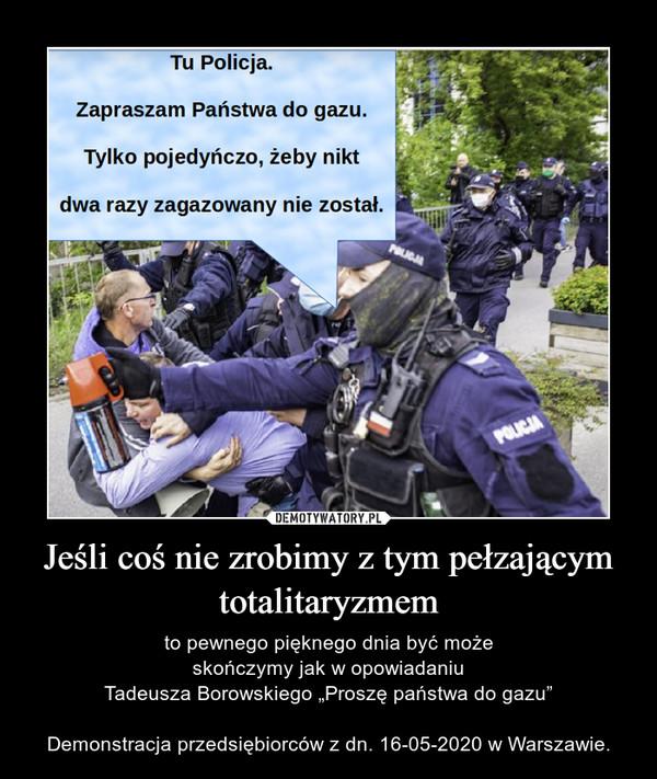 """Jeśli coś nie zrobimy z tym pełzającym totalitaryzmem – to pewnego pięknego dnia być może skończymy jak w opowiadaniu Tadeusza Borowskiego """"Proszę państwa do gazu""""Demonstracja przedsiębiorców z dn. 16-05-2020 w Warszawie."""
