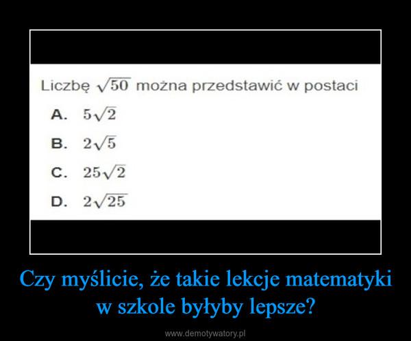 Czy myślicie, że takie lekcje matematyki w szkole byłyby lepsze? –