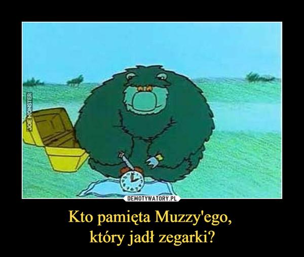 Kto pamięta Muzzy'ego, który jadł zegarki? –