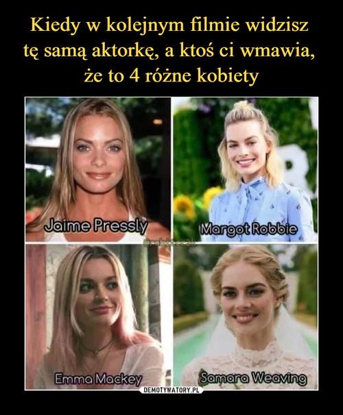 Kiedy w kolejnym filmie widzisz  tę samą aktorkę, a ktoś ci wmawia,  że to 4 różne kobiety
