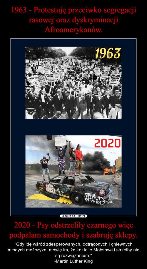 1963 - Protestuję przeciwko segregacji rasowej oraz dyskryminacji Afroamerykanów. 2020 - Psy odstrzeliły czarnego więc podpalam samochody i szabruję sklepy.