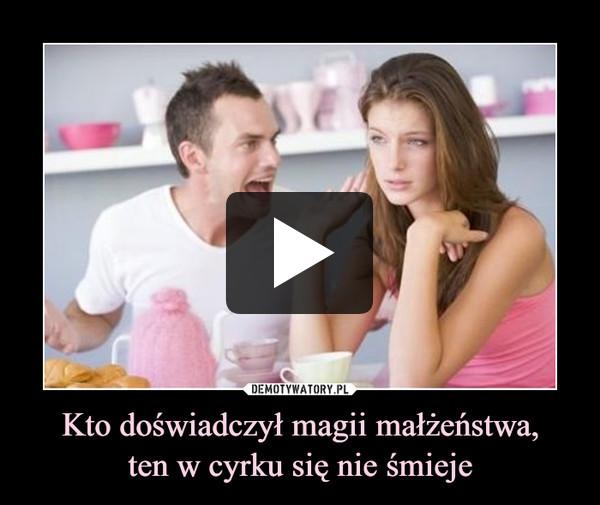 Kto doświadczył magii małżeństwa,ten w cyrku się nie śmieje –