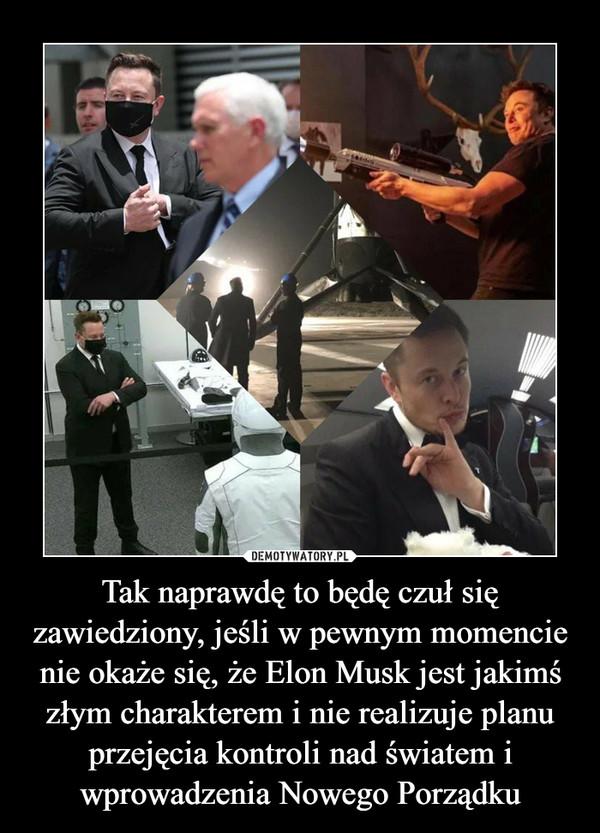 Tak naprawdę to będę czuł się zawiedziony, jeśli w pewnym momencie nie okaże się, że Elon Musk jest jakimś złym charakterem i nie realizuje planu przejęcia kontroli nad światem i wprowadzenia Nowego Porządku –