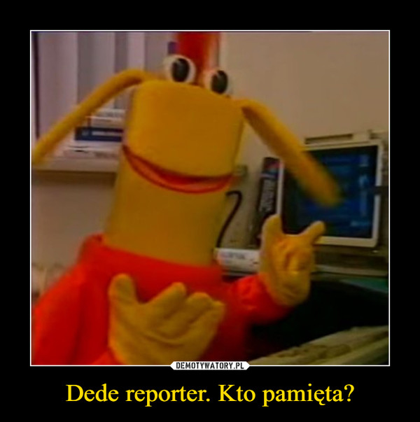 Dede reporter. Kto pamięta? –