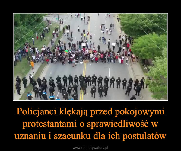 Policjanci klękają przed pokojowymi protestantami o sprawiedliwość w uznaniu i szacunku dla ich postulatów –