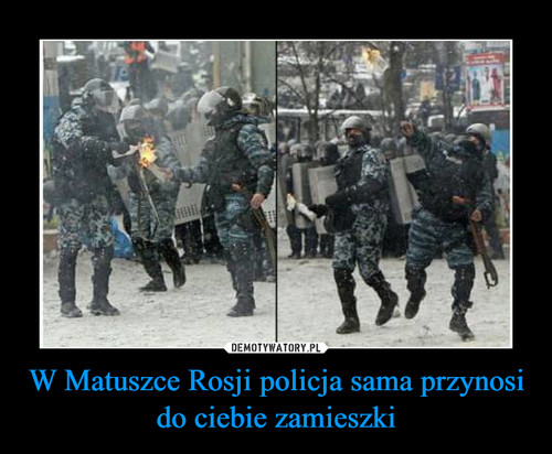 W Matuszce Rosji policja sama przynosi do ciebie zamieszki