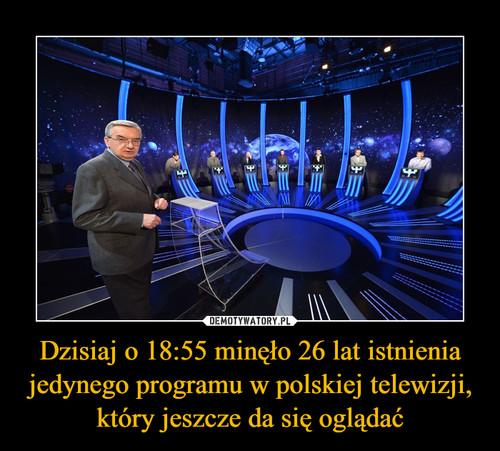Dzisiaj o 18:55 minęło 26 lat istnienia jedynego programu w polskiej telewizji, który jeszcze da się oglądać