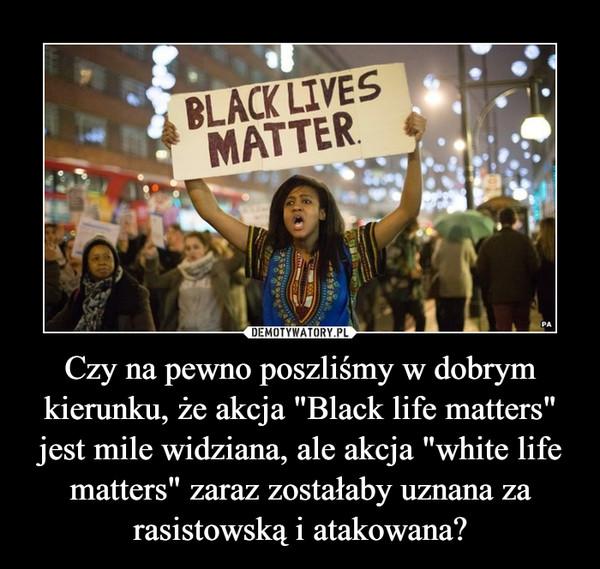 """Czy na pewno poszliśmy w dobrym kierunku, że akcja """"Black life matters"""" jest mile widziana, ale akcja """"white life matters"""" zaraz zostałaby uznana za rasistowską i atakowana? –"""