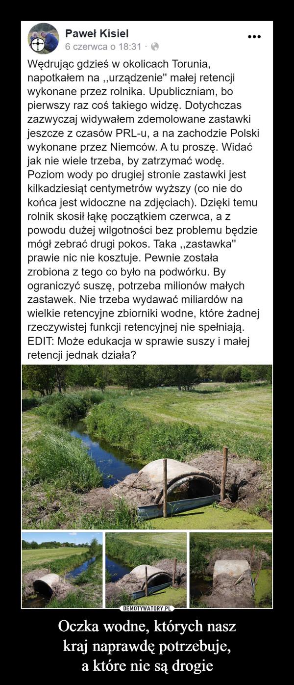 """Oczka wodne, których naszkraj naprawdę potrzebuje,a które nie są drogie –  Paweł Kisiel•..6 czerwca o 18:31 ·Wędrując gdzieś w okolicach Torunia,napotkałem na ,""""urządzenie"""" małej retencjiwykonane przez rolnika. Upubliczniam, bopierwszy raz coś takiego widzę. Dotychczaszazwyczaj widywałem zdemolowane zastawkijeszcze z czasów PRL-u, a na zachodzie Polskiwykonane przez Niemców. A tu proszę. Widaćjak nie wiele trzeba, by zatrzymać wodę.Poziom wody po drugiej stronie zastawki jestkilkadziesiąt centymetrów wyższy (co nie dokońca jest widoczne na zdjęciach). Dzięki temurolnik skosił łąkę początkiem czerwca, a zpowodu dużej wilgotności bez problemu będziemógł zebrać drugi pokos. Taka """"zastawka""""prawie nic nie kosztuje. Pewnie zostałazrobiona z tego co było na podwórku. Byograniczyć suszę, potrzeba milionów małychzastawek. Nie trzeba wydawać miliardów nawielkie retencyjne zbiorniki wodne, które żadnejrzeczywistej funkcji retencyjnej nie spełniają.EDIT: Może edukacja w sprawie suszy i małejretencji jednak działa?"""