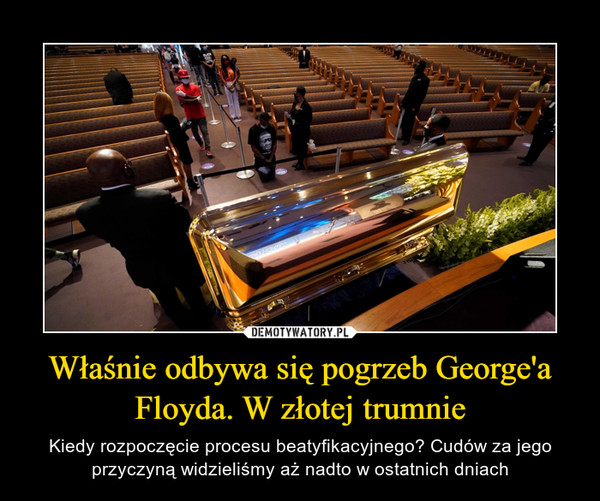 Właśnie odbywa się pogrzeb George'a Floyda. W złotej trumnie – Kiedy rozpoczęcie procesu beatyfikacyjnego? Cudów za jego przyczyną widzieliśmy aż nadto w ostatnich dniach