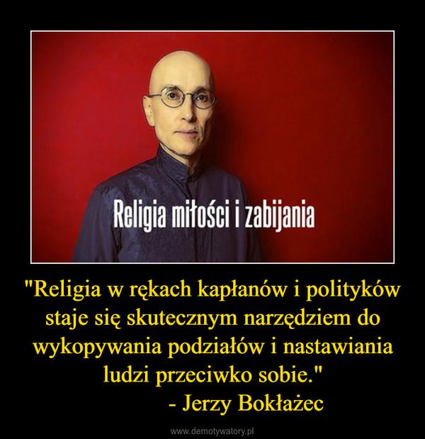"""""""Religia w rękach kapłanów i polityków staje się skutecznym narzędziem do wykopywania podziałów i nastawiania ludzi przeciwko sobie.""""           - Jerzy Bokłażec –"""