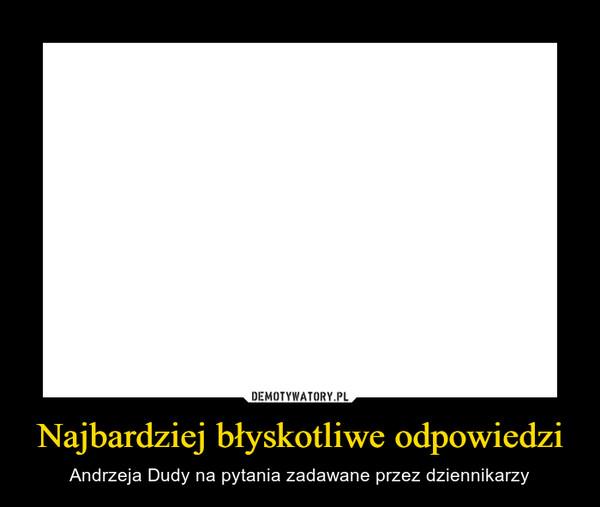 Najbardziej błyskotliwe odpowiedzi – Andrzeja Dudy na pytania zadawane przez dziennikarzy