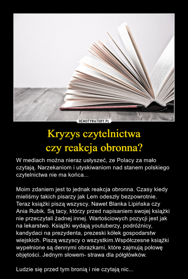 Kryzys czytelnictwaczy reakcja obronna? – W mediach można nieraz usłyszeć, ze Polacy za mało czytają. Narzekaniom i utyskiwaniom nad stanem polskiego czytelnictwa nie ma końca...Moim zdaniem jest to jednak reakcja obronna. Czasy kiedy mieliśmy takich pisarzy jak Lem odeszły bezpowrotnie. Teraz książki piszą wszyscy. Nawet Blanka Lipińska czy Ania Rubik. Są tacy, którzy przed napisaniem swojej książki nie przeczytali żadnej innej. Wartościowych pozycji jest jak na lekarstwo. Książki wydają youtuberzy, podróżnicy, kandydaci na prezydenta, prezeski kółek gospodarstw wiejskich. Piszą wszyscy o wszystkim.Współczesne książki wypełnione są dennymi obrazkami, które zajmują połowę objętości. Jednym słowem- strawa dla półgłówków.Ludzie się przed tym bronią i nie czytają nic...