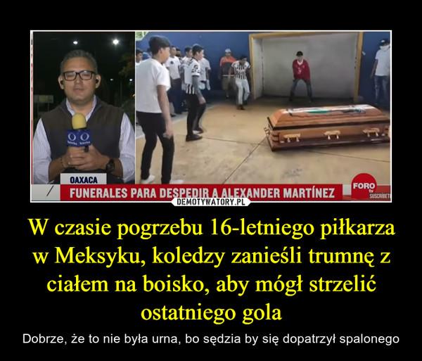 W czasie pogrzebu 16-letniego piłkarza w Meksyku, koledzy zanieśli trumnę z ciałem na boisko, aby mógł strzelić ostatniego gola – Dobrze, że to nie była urna, bo sędzia by się dopatrzył spalonego