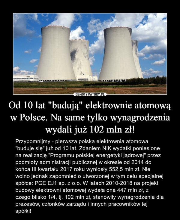 """Od 10 lat """"budują"""" elektrownie atomową w Polsce. Na same tylko wynagrodzenia wydali już 102 mln zł! – Przypomnijmy - pierwsza polska elektrownia atomowa """"buduje się"""" już od 10 lat. Zdaniem NIK wydatki poniesione na realizację """"Programu polskiej energetyki jądrowej"""" przez podmioty administracji publicznej w okresie od 2014 do końca III kwartału 2017 roku wyniosły 552,5 mln zł. Nie wolno jednak zapomnieć o utworzonej w tym celu specjalnej spółce: PGE EJ1 sp. z o.o. W latach 2010-2018 na projekt budowy elektrowni atomowej wydała ona 447 mln zł, z czego blisko 1/4, tj. 102 mln zł, stanowiły wynagrodzenia dla prezesów, członków zarządu i innych pracowników tej spółki!"""
