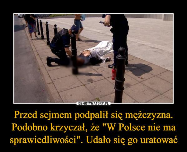 """Przed sejmem podpalił się mężczyzna. Podobno krzyczał, że """"W Polsce nie ma sprawiedliwości"""". Udało się go uratować –"""