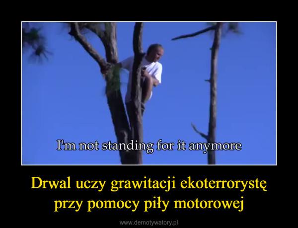 Drwal uczy grawitacji ekoterrorystęprzy pomocy piły motorowej –