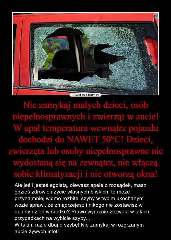 Nie zamykaj małych dzieci, osób niepełnosprawnych i zwierząt w aucie! W upał temperatura wewnątrz pojazdu dochodzi do NAWET 50°C! Dzieci, zwierzęta lub osoby niepełnosprawne nie wydostaną się na zewnątrz, nie włączą sobie klimatyzacji i nie otworzą okna! – Ale jeśli jesteś egoistą, olewasz apele o rozsądek, masz gdzieś zdrowie i życie własnych bliskich, to może przynajmniej widmo rozbitej szyby w twoim ukochanym wozie sprawi, że zmądrzejesz i nikogo nie zostawisz w upalny dzień w środku? Prawo wyraźnie zezwala w takich przypadkach na wybicie szyby...W takim razie dbaj o szybę! Nie zamykaj w rozgrzanym aucie żywych istot!