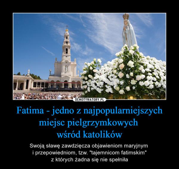"""Fatima - jedno z najpopularniejszych miejsc pielgrzymkowych wśród katolików – Swoją sławę zawdzięcza objawieniom maryjnym i przepowiedniom, tzw. """"tajemnicom fatimskim""""z których żadna się nie spełniła"""