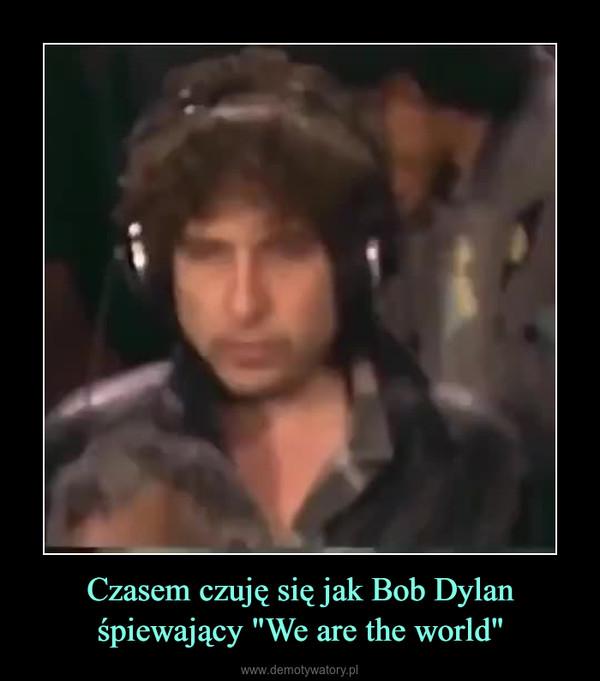 """Czasem czuję się jak Bob Dylan śpiewający """"We are the world"""" –"""