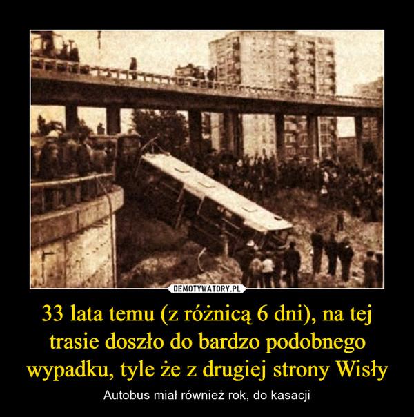 33 lata temu (z różnicą 6 dni), na tej trasie doszło do bardzo podobnego wypadku, tyle że z drugiej strony Wisły – Autobus miał również rok, do kasacji
