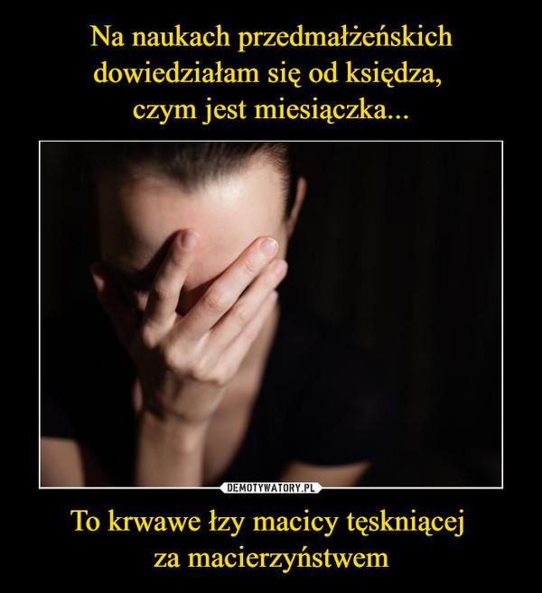 To krwawe łzy macicy tęskniącej za macierzyństwem –