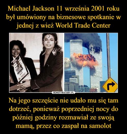 Michael Jackson 11 września 2001 roku był umówiony na biznesowe spotkanie w jednej z wież World Trade Center Na jego szczęście nie udało mu się tam dotrzeć, ponieważ poprzedniej nocy do później godziny rozmawiał ze swoją mamą, przez co zaspał na samolot