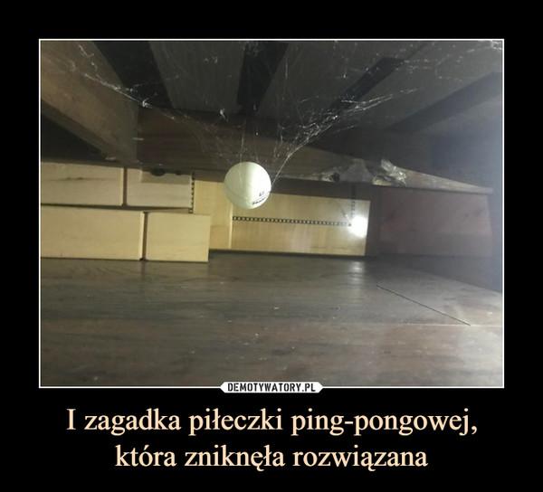 I zagadka piłeczki ping-pongowej,która zniknęła rozwiązana –