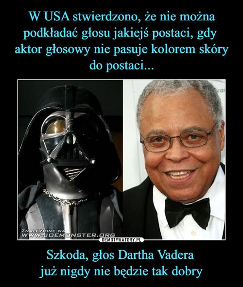W USA stwierdzono, że nie można podkładać głosu jakiejś postaci, gdy  aktor głosowy nie pasuje kolorem skóry do postaci... Szkoda, głos Dartha Vadera  już nigdy nie będzie tak dobry