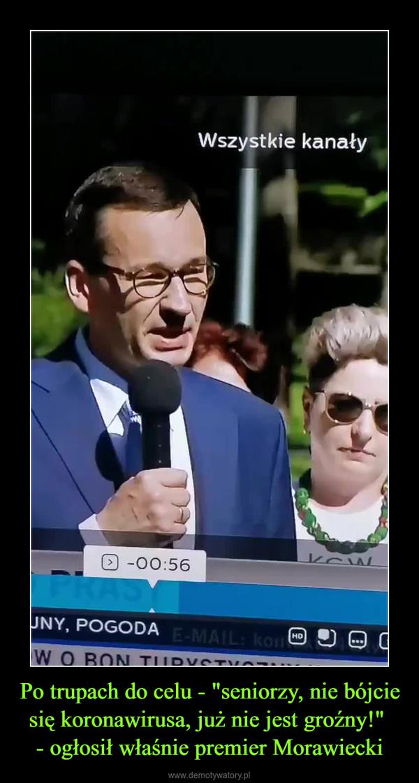 """Po trupach do celu - """"seniorzy, nie bójcie się koronawirusa, już nie jest groźny!"""" - ogłosił właśnie premier Morawiecki –"""