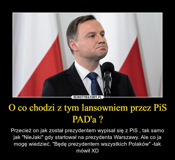 """O co chodzi z tym lansowniem przez PiS PAD'a ? – Przecież on jak został prezydentem wypisał się z PiS , tak samo jak """"NieJaki"""" gdy startował na prezydenta Warszawy. Ale co ja mogę wiedzieć. """"Będę prezydentem wszystkich Polaków"""" -tak mówił XD"""