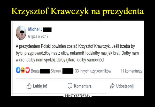 –  A prezydentem Polski powinien zostać Krzysztof Krawczyk. Jeśli trzeba bybyło, przyprowadziłby nas z ulicy, nakarmił i odziałby nas jak brat. Dałby namwiarę, dałby nam spokój, dałby gitarę, dałby samochód