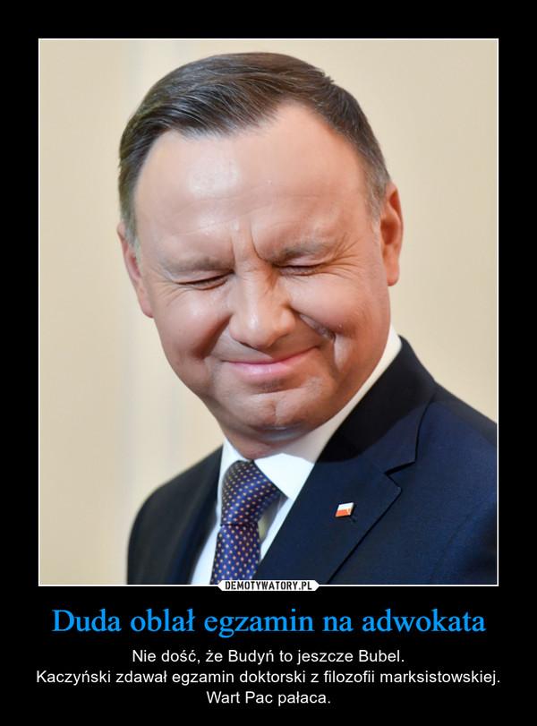 Duda oblał egzamin na adwokata – Nie dość, że Budyń to jeszcze Bubel.Kaczyński zdawał egzamin doktorski z filozofii marksistowskiej.Wart Pac pałaca.