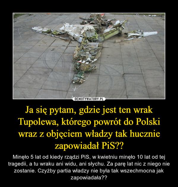 Ja się pytam, gdzie jest ten wrak Tupolewa, którego powrót do Polski wraz z objęciem władzy tak hucznie zapowiadał PiS??