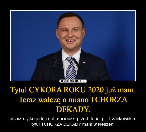Tytuł CYKORA ROKU 2020 już mam. Teraz walczę o miano TCHÓRZA DEKADY. – Jeszcze tylko jedna doba ucieczki przed debatą z Trzaskowskim i tytuł TCHÓRZA DEKADY mam w kieszeni