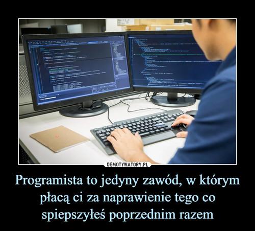 Programista to jedyny zawód, w którym płacą ci za naprawienie tego co spiepszyłeś poprzednim razem