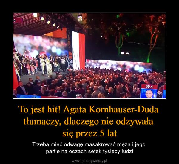 To jest hit! Agata Kornhauser-Duda tłumaczy, dlaczego nie odzywała się przez 5 lat – Trzeba mieć odwagę masakrować męża i jego partię na oczach setek tysięcy ludzi