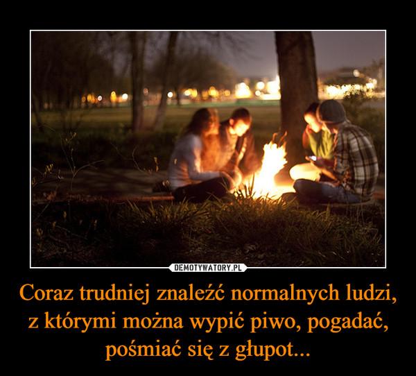 Coraz trudniej znaleźć normalnych ludzi, z którymi można wypić piwo, pogadać, pośmiać się z głupot... –