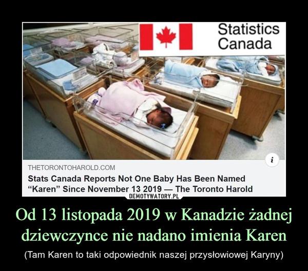 Od 13 listopada 2019 w Kanadzie żadnej dziewczynce nie nadano imienia Karen – (Tam Karen to taki odpowiednik naszej przysłowiowej Karyny)