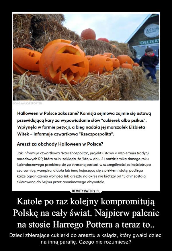 Katole po raz kolejny kompromitują Polskę na cały świat. Najpierw palenie na stosie Harrego Pottera a teraz to.. – Dzieci zbierające cukierki do aresztu a ksiądz, który gwałci dzieci na inną parafię. Czego nie rozumiesz?