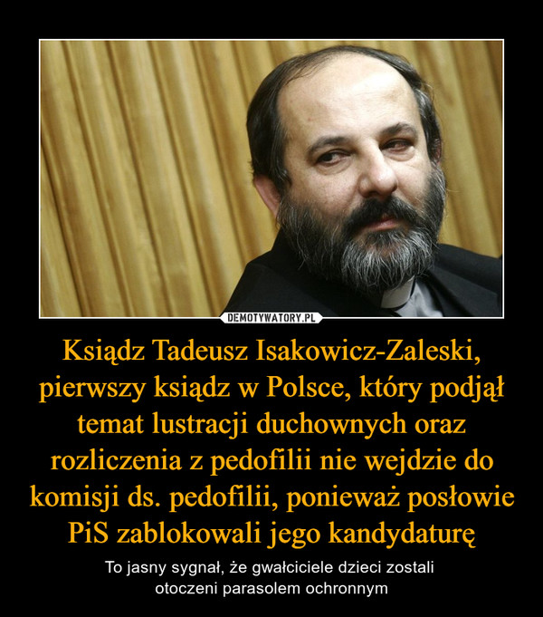 Ksiądz Tadeusz Isakowicz-Zaleski, pierwszy ksiądz w Polsce, który podjął temat lustracji duchownych oraz rozliczenia z pedofilii nie wejdzie do komisji ds. pedofilii, ponieważ posłowie PiS zablokowali jego kandydaturę – To jasny sygnał, że gwałciciele dzieci zostali otoczeni parasolem ochronnym