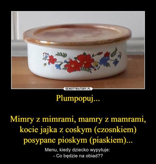 Plumpopuj...  Mimry z mimrami, mamry z mamrami, kocie jajka z coskym (czosnkiem) posypane pioskym (piaskiem)...