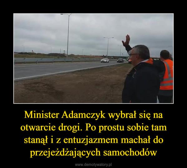 Minister Adamczyk wybrał się na otwarcie drogi. Po prostu sobie tam stanął i z entuzjazmem machał do przejeżdżających samochodów –
