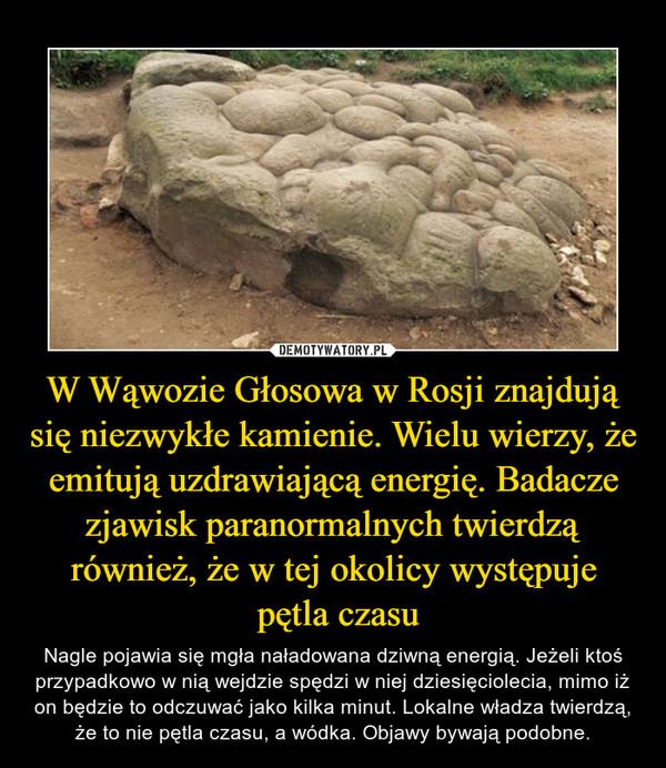 W Wąwozie Głosowa w Rosji znajdują się niezwykłe kamienie. Wielu wierzy, że emitują uzdrawiającą energię. Badacze zjawisk paranormalnych twierdzą również, że w tej okolicy występuje pętla czasu – Nagle pojawia się mgła naładowana dziwną energią. Jeżeli ktoś przypadkowo w nią wejdzie spędzi w niej dziesięciolecia, mimo iż on będzie to odczuwać jako kilka minut. Lokalne władza twierdzą, że to nie pętla czasu, a wódka. Objawy bywają podobne.