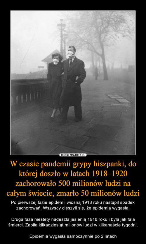 W czasie pandemii grypy hiszpanki, do której doszło w latach 1918–1920 zachorowało 500 milionów ludzi na całym świecie, zmarło 50 milionów ludzi
