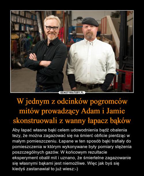 W jednym z odcinków pogromców mitów prowadzący Adam i Jamie skonstruowali z wanny łapacz bąków
