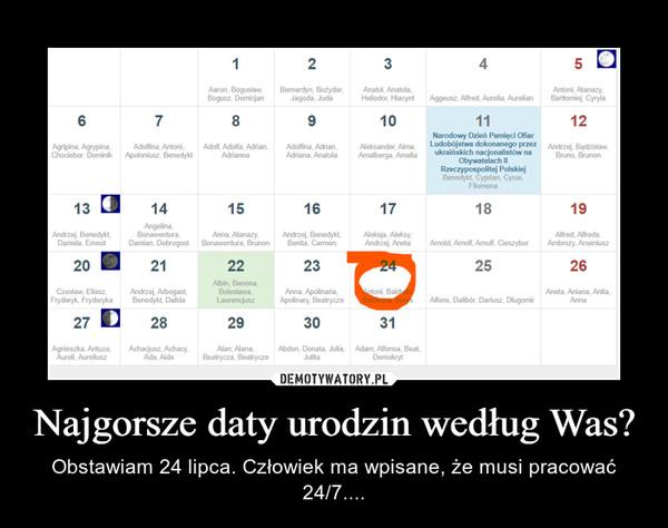 Najgorsze daty urodzin według Was? – Obstawiam 24 lipca. Człowiek ma wpisane, że musi pracować 24/7....