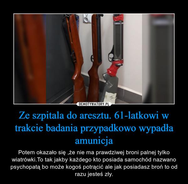 Ze szpitala do aresztu. 61-latkowi w trakcie badania przypadkowo wypadła amunicja – Potem okazało się ,że nie ma prawdziwej broni palnej tylko wiatrówki.To tak jakby każdego kto posiada samochód nazwano psychopatą bo może kogoś potrącić ale jak posiadasz broń to od razu jesteś zły.
